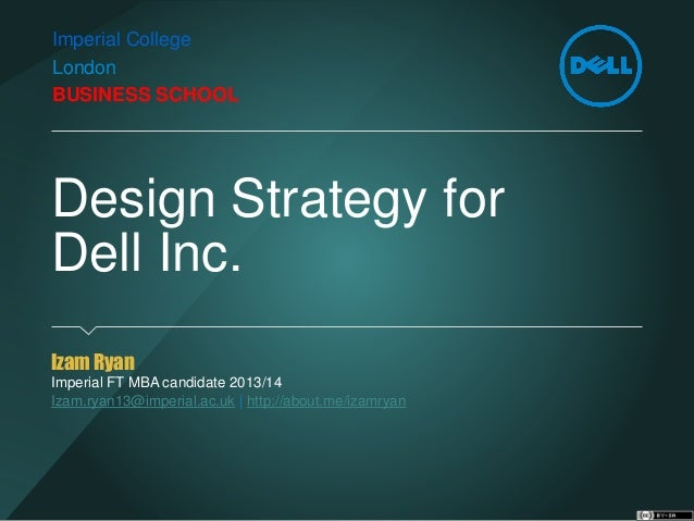 Design Strategy forDell Inc.  Izam Ryan  Imperial FT MBA candidate 2013/14  Izam.ryan13@imperial.ac.uk  http://about.me/iz...