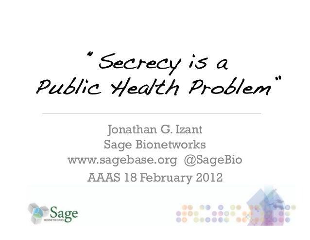 """Secrecy is a!Public Health Problem""!         Jonathan G. Izant        Sage Bionetworks   www.sagebase.org @SageBio     AA..."