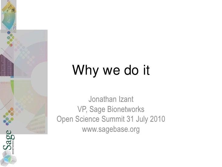Why we do it<br />Jonathan Izant<br />VP, Sage Bionetworks<br />Open Science Summit 31 July 2010<br />www.sagebase.org<br />