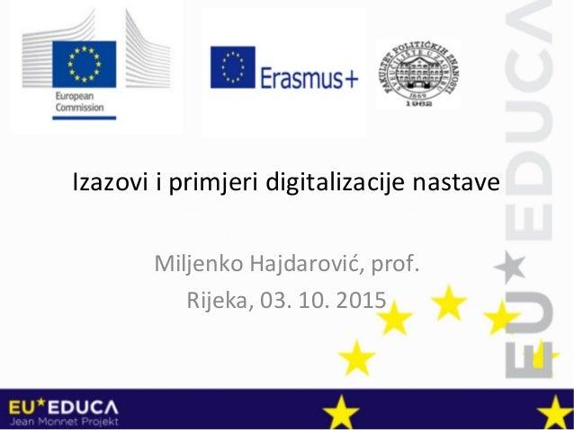 Izazovi i primjeri digitalizacije nastave Miljenko Hajdarović, prof. Rijeka, 03. 10. 2015