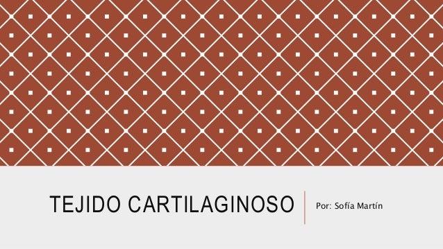 TEJIDO CARTILAGINOSO Por: Sofía Martín