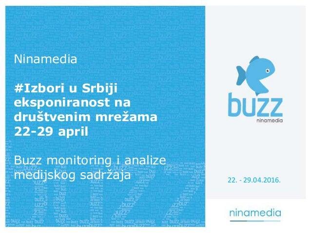 Ninamedia #Izbori u Srbiji eksponiranost na društvenim mrežama 22-29 april Buzz monitoring i analize medijskog sadržaja 22...