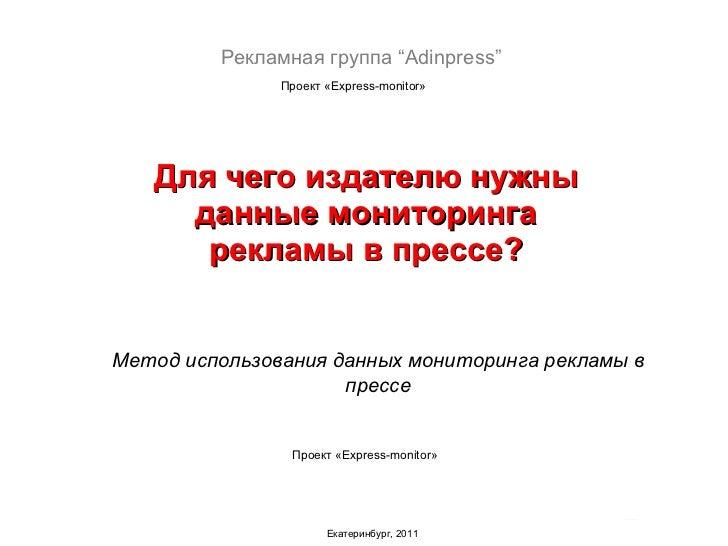 Для чего издателю нужны данные мониторинга рекламы в прессе? Екатеринбург, 2011 Проект « Express-monitor » Метод использов...