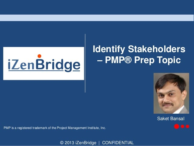 © 2013 iZenBridge | CONFIDENTIAL PMP is a registered trademark of the Project Management Institute, Inc. Identify Stakehol...