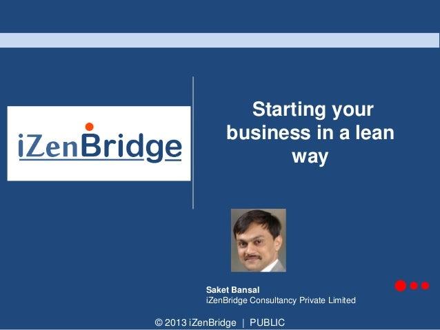 © 2013 iZenBridge   PUBLIC Starting your business in a lean way Saket Bansal iZenBridge Consultancy Private Limited