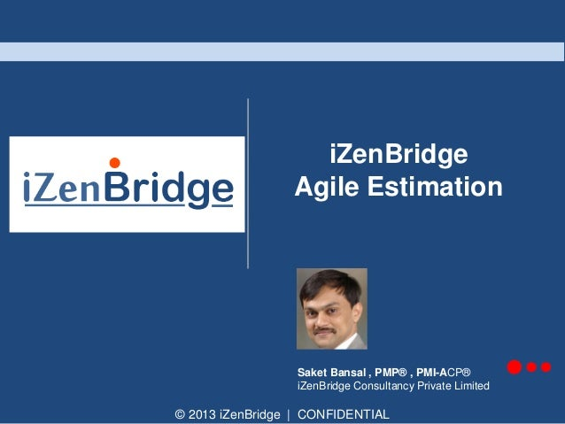 © 2013 iZenBridge | CONFIDENTIAL iZenBridge Agile Estimation Saket Bansal , PMP® , PMI-ACP® iZenBridge Consultancy Private...