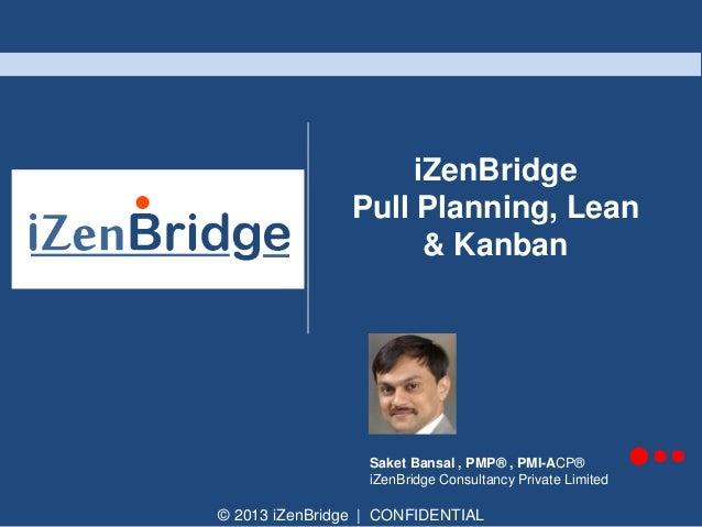 iZenBridge Pull Planning, Lean & Kanban  Saket Bansal , PMP® , PMI-ACP® iZenBridge Consultancy Private Limited  © 2013 iZe...