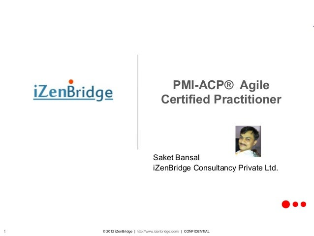 © 2012 iZenBridge | http://www.izenbridge.com/ | CONFIDENTIAL1 PMI-ACP® Agile Certified Practitioner Saket Bansal iZenBrid...