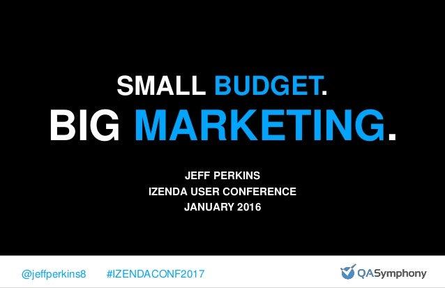SMALL BUDGET. BIG MARKETING. JEFF PERKINS IZENDA USER CONFERENCE JANUARY 2016 @jeffperkins8 #IZENDACONF2017