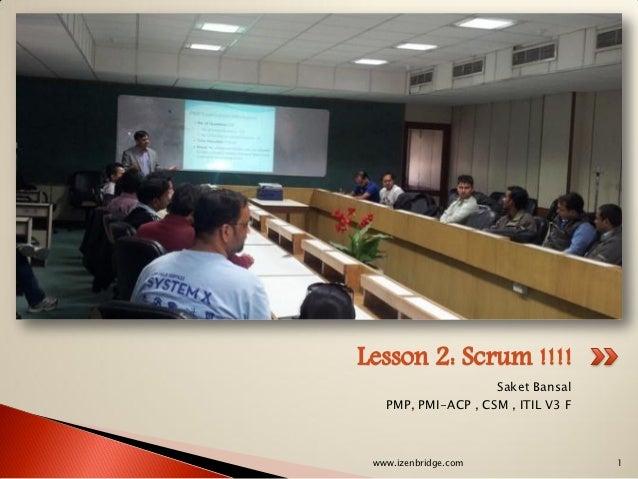 Lesson 2: Scrum !!!!                    Saket Bansal   PMP, PMI-ACP , CSM , ITIL V3 F www.izenbridge.com                 1