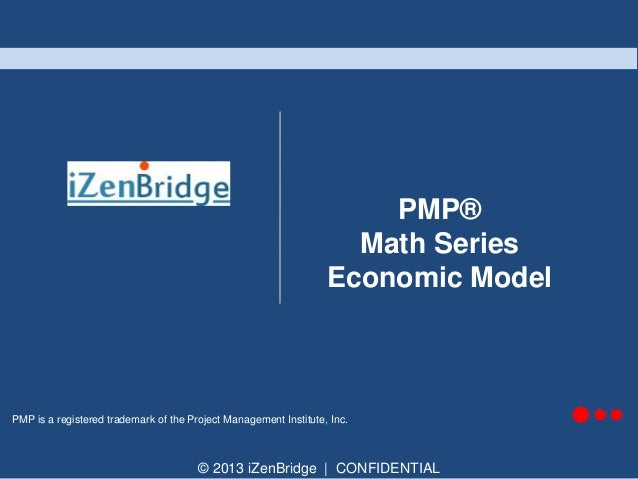 PMP® Math Series Economic Model  PMP is a registered trademark of the Project Management Institute, Inc.  © 2013 iZenBridg...
