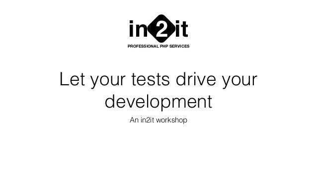 Let your tests drive your development An in2it workshop in it2PROFESSIONAL PHP SERVICES