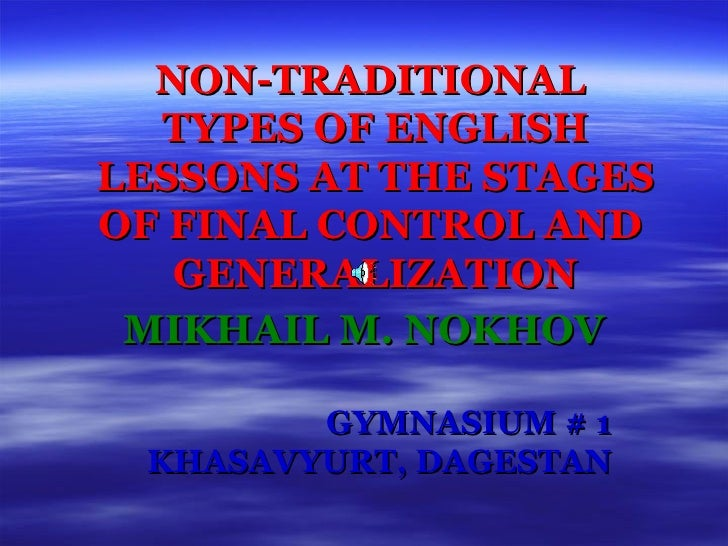 NON-TRADITIONAL  TYPES OF ENGLISH LESSONS AT THE STAGES OF FINAL CONTROL AND  GENERALIZATION MIKHAIL M. NOKHOV GYMNASIUM #...