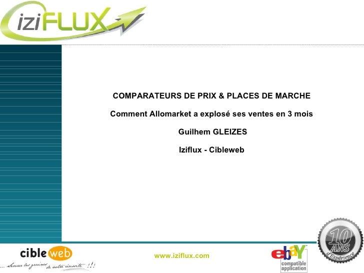 COMPARATEURS DE PRIX & PLACES DE MARCHE Comment Allomarket a explosé ses ventes en 3 mois  Guilhem GLEIZES Iziflux - Cible...