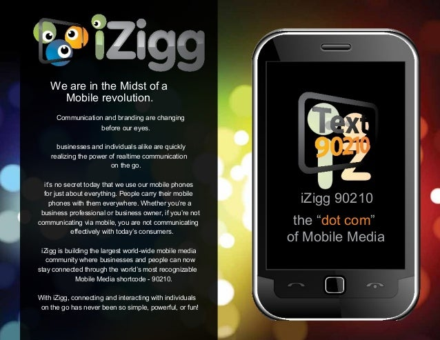 "iZigg 90210 the ""dot com"" of Mobile Media We are in the Midst of a Mobile revolution. Communication and branding are chang..."