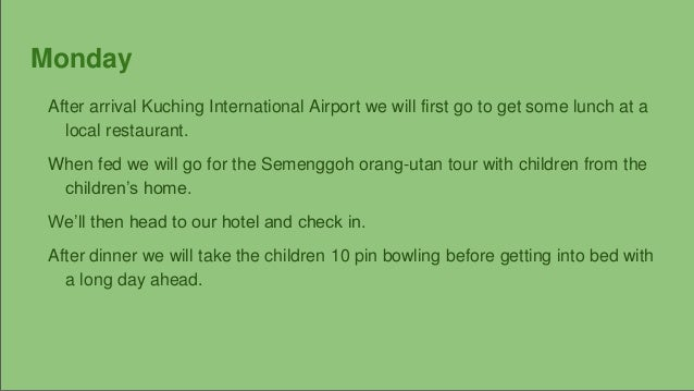 Monday After arrival Kuching International Airport we will first go to get some lunch at a local restaurant. When fed we w...