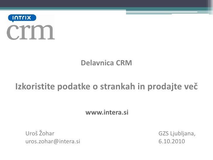 Delavnica CRM<br />Izkoristite podatke o strankah in prodajte več<br />www.intera.si<br />Uroš Žohar<br />uros.zohar@inter...