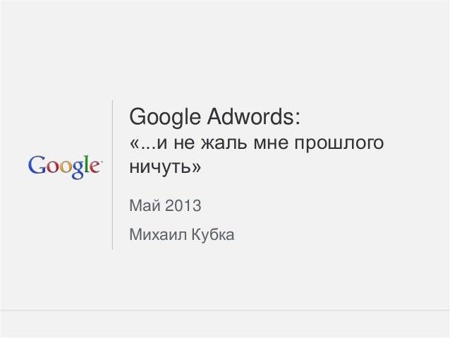 Google Confidential and Proprietary 1Google Confidential and Proprietary 1Google Adwords:«...и не жаль мне прошлогоничуть»...