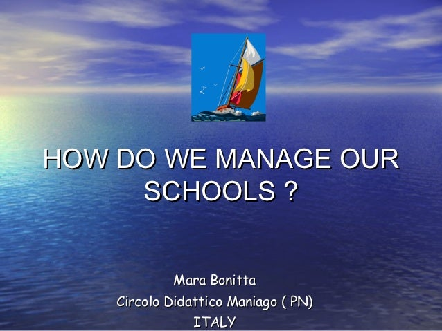 HOW DO WE MANAGE OUR     SCHOOLS ?            Mara Bonitta    Circolo Didattico Maniago ( PN)                ITALY