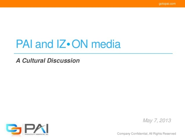 gotopai.comCompany Confidential, All Rights ReservedPAI and IZ ON mediaA Cultural DiscussionMay 7, 2013
