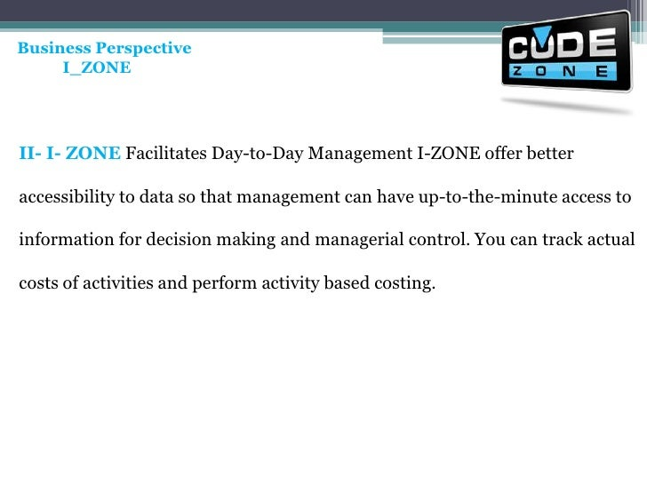 Business Perspective<br />           I_ZONE <br />II- I- ZONE Facilitates Day-to-Day Management I-ZONE offer better access...