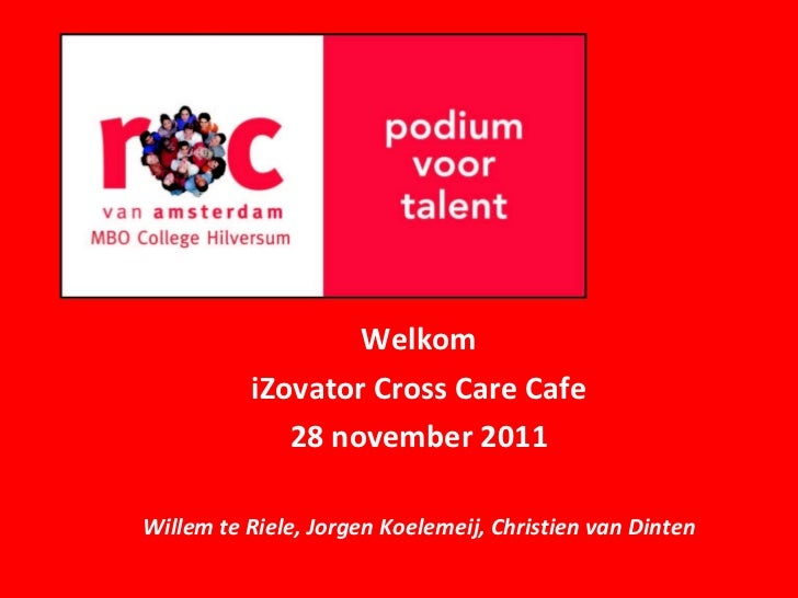 Welkom iZovator Cross Care Cafe 28 november 2011 Willem te Riele, Jorgen Koelemeij, Christien van Dinten