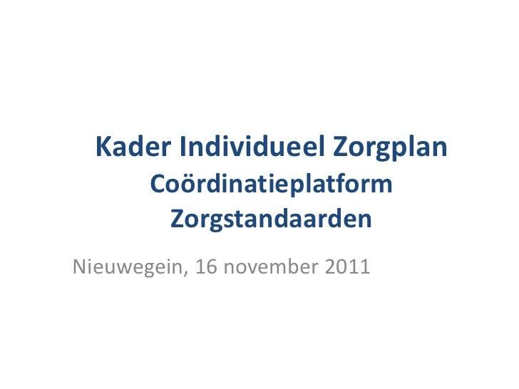 Kader Individueel Zorgplan Coördinatieplatform Zorgstandaarden Nieuwegein, 16 november 2011