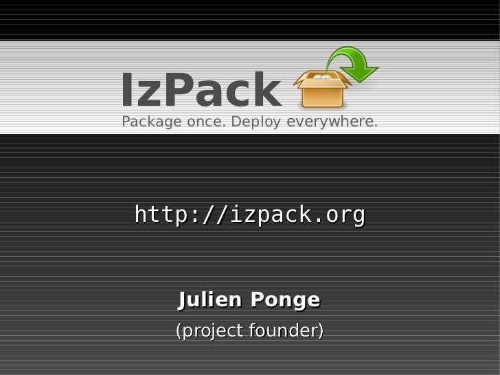 IzPack Package once. Deploy everywhere.      http://izpack.org          Julien Ponge       (project founder)