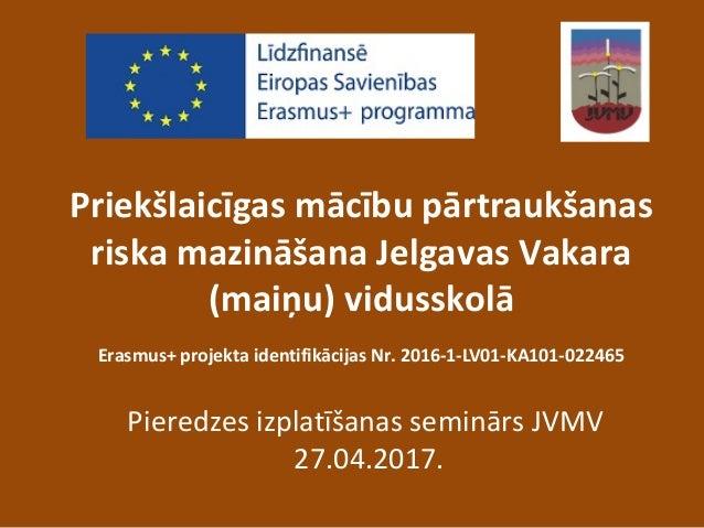 Priekšlaicīgas mācību pārtraukšanas riska mazināšana Jelgavas Vakara (maiņu) vidusskolā Erasmus+ projekta identifikācijas ...