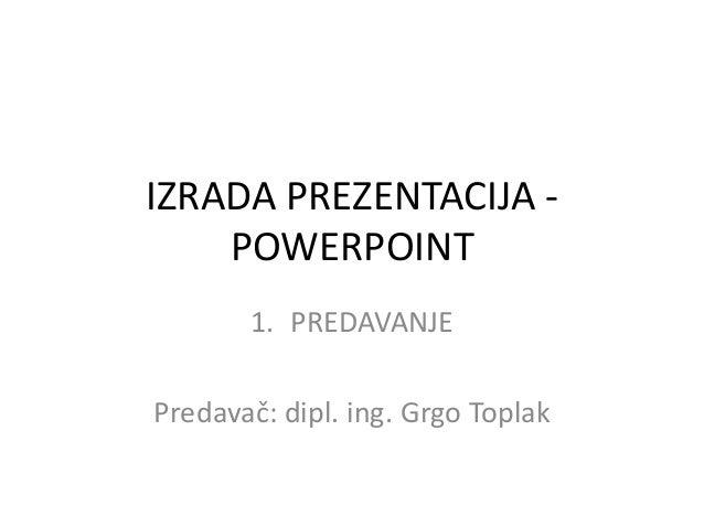 IZRADA PREZENTACIJA POWERPOINT 1. PREDAVANJE  Predavač: dipl. ing. Grgo Toplak