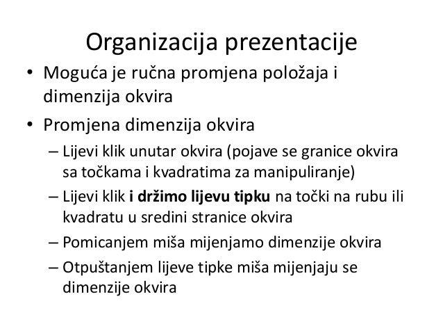 Organizacija prezentacije • Moguda je ručna promjena položaja i dimenzija okvira • Promjena dimenzija okvira – Lijevi klik...