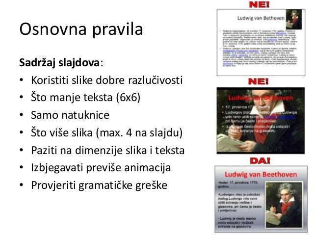 Osnovna pravila Sadržaj slajdova: • Koristiti slike dobre razlučivosti • Što manje teksta (6x6) • Samo natuknice • Što viš...