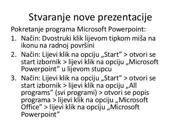 Stvaranje nove prezentacije Pokretanje programa Microsoft Powerpoint: 1. Način: Dvostruki klik lijevom tipkom miša na ikon...