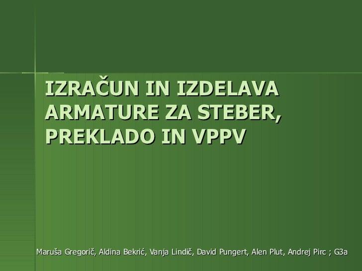 IZRAČUN IN IZDELAVA ARMATURE ZA STEBER, PREKLADO IN VPPV Maruša Gregorič, Aldina Bekrić, Vanja Lindič, David Pungert, Alen...