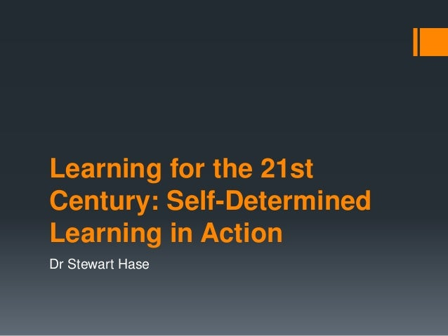 Learning for the 21st Century: Self-Determined Learning in Action Dr Stewart Hase