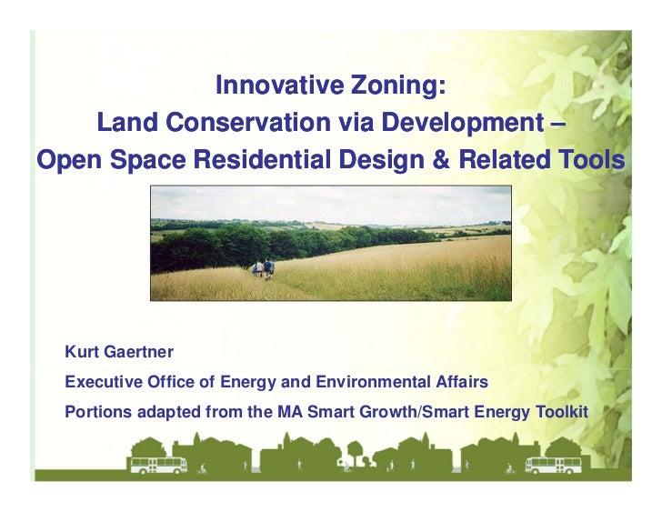 Innovative Zoning:    Land Conservation via Development –Open Space Residential Design & Related Tools  Kurt Gaertner  Exe...