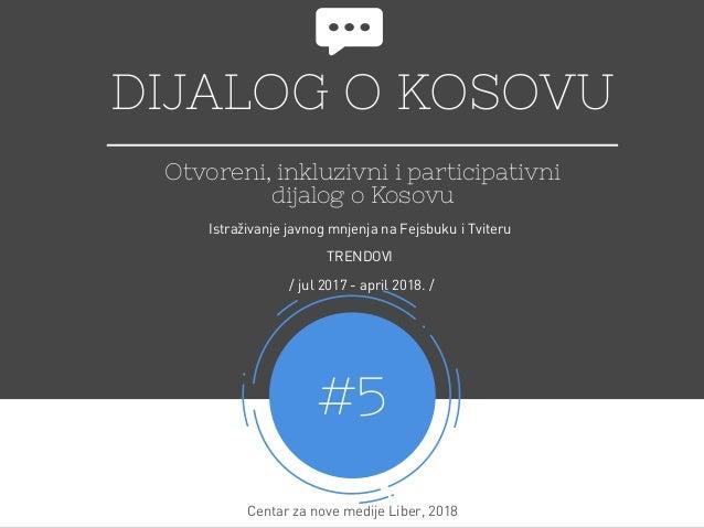 DIJALOG O KOSOVU Otvoreni, inkluzivni i participativni dijalog o Kosovu #5 Centar za nove medijeLiber, 2018 Istraživanje ...