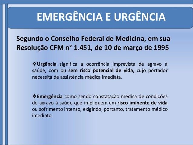 EMERGÊNCIA E URGÊNCIA Segundo o Conselho Federal de Medicina, em sua Resolução CFM n° 1.451, de 10 de março de 1995 Urgên...