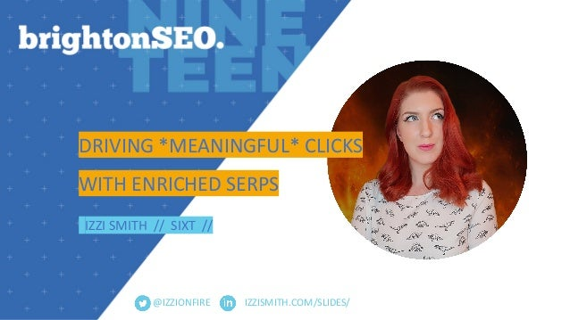 IZZISMITH.COM/SLIDES/ DRIVING *MEANINGFUL* CLICKS WITH ENRICHED SERPS IZZI SMITH // SIXT // @IZZIONFIRE