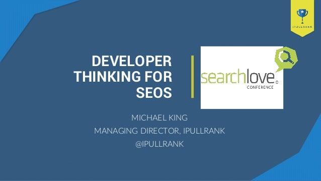 DEVELOPER THINKING FOR SEOS MICHAEL KING MANAGING DIRECTOR, IPULLRANK @IPULLRANK
