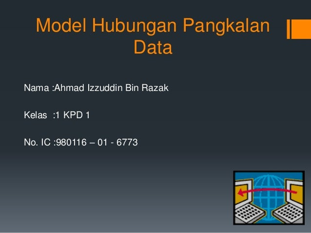 Model Hubungan Pangkalan Data Nama :Ahmad Izzuddin Bin Razak Kelas :1 KPD 1 No. IC :980116 – 01 - 6773
