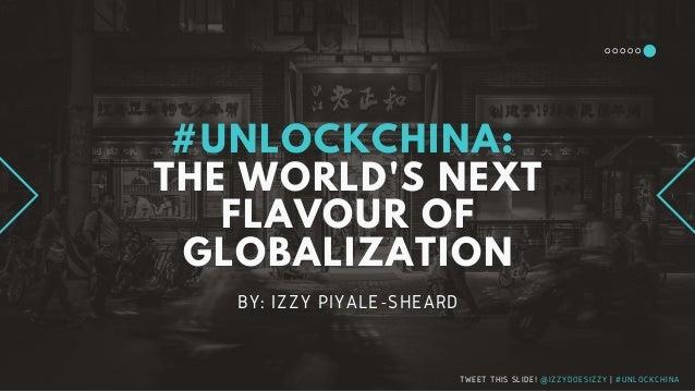 #UNLOCKCHINA: THE WORLD'S NEXT FLAVOUR OF GLOBALIZATION BY: IZZY PIYALE-SHEARD TWEET THIS SLIDE! @IZZYDOESIZZY | #UNLOCKCH...