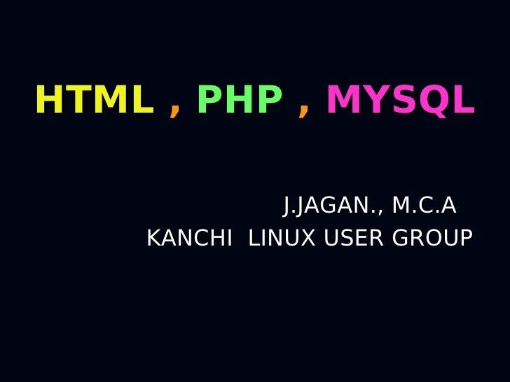HTML , PHP , MYSQL                J.JAGAN., M.C.A     KANCHI LINUX USER GROUP
