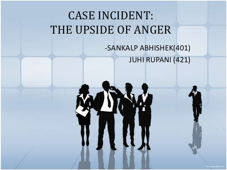 CASE INCIDENT:THE UPSIDE OF ANGER        -SANKALP ABHISHEK(401)              JUHI RUPANI (421)
