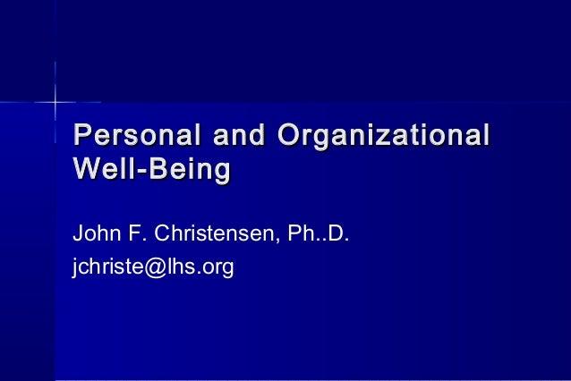 Personal and OrganizationalPersonal and Organizational Well-BeingWell-Being John F. Christensen, Ph..D. jchriste@lhs.org