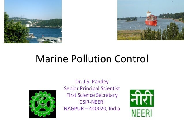 Marine Pollution Control Dr. J.S. Pandey Senior Principal Scientist First Science Secretary CSIR-NEERI NAGPUR – 440020, In...