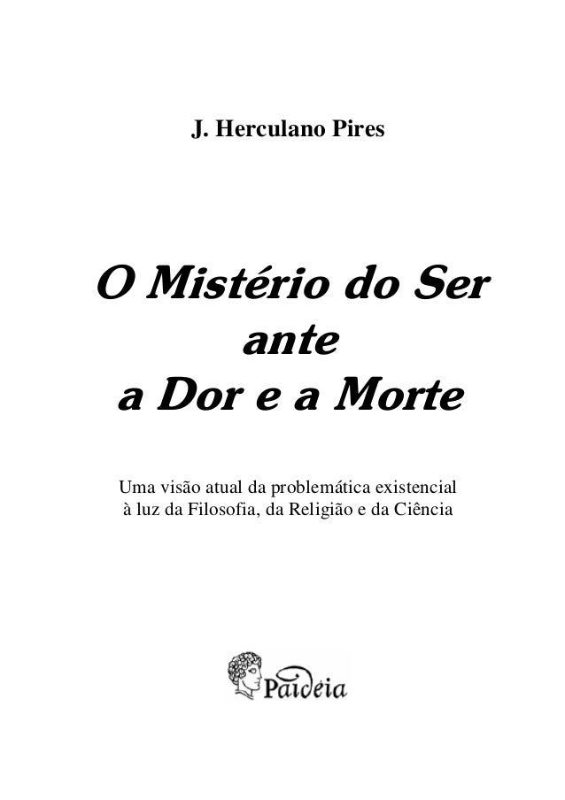J. Herculano Pires  O Mistério do Ser ante a Dor e a Morte Uma visão atual da problemática existencial à luz da Filosofia,...