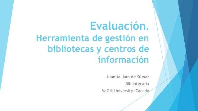 Evaluación. Herramienta de gestión en bibliotecas y centros de información Juanita Jara de Súmar Bibliotecaria McGill Univ...