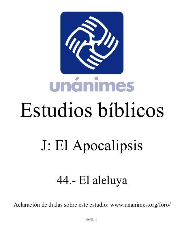 Estudios bíblicos  J: El Apocalipsis  44.- El aleluya  Aclaración de dudas sobre este estudio: www.unanimes.org/foro/  06/...