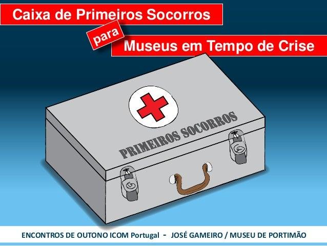 ENCONTROS DE OUTONO ICOM Portugal - JOSÉ GAMEIRO / MUSEU DE PORTIMÃO  Museus em Tempo de Crise  Caixa de Primeiros Socorros